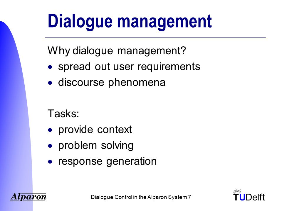 TUDelft Dialogue Control in the Alparon System 18 Implementation  framework  rulesets Two steps –determine consequences of user's turn  dialogue updating module –generate response  response generation module  Java