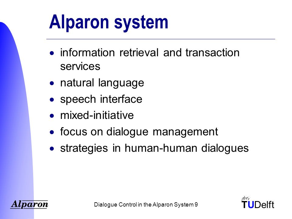 TUDelft Dialogue Control in the Alparon System 9 Alparon system  information retrieval and transaction services  natural language  speech interface  mixed-initiative  focus on dialogue management  strategies in human-human dialogues