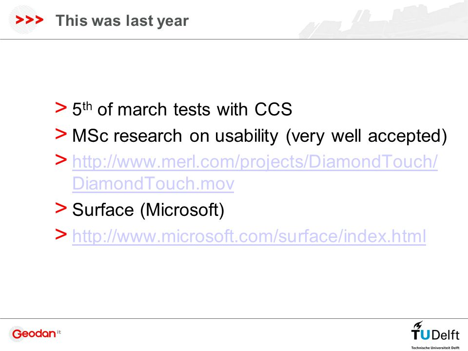 This was last year > 5 th of march tests with CCS > MSc research on usability (very well accepted) > http://www.merl.com/projects/DiamondTouch/ DiamondTouch.mov http://www.merl.com/projects/DiamondTouch/ DiamondTouch.mov > Surface (Microsoft) > http://www.microsoft.com/surface/index.html http://www.microsoft.com/surface/index.html