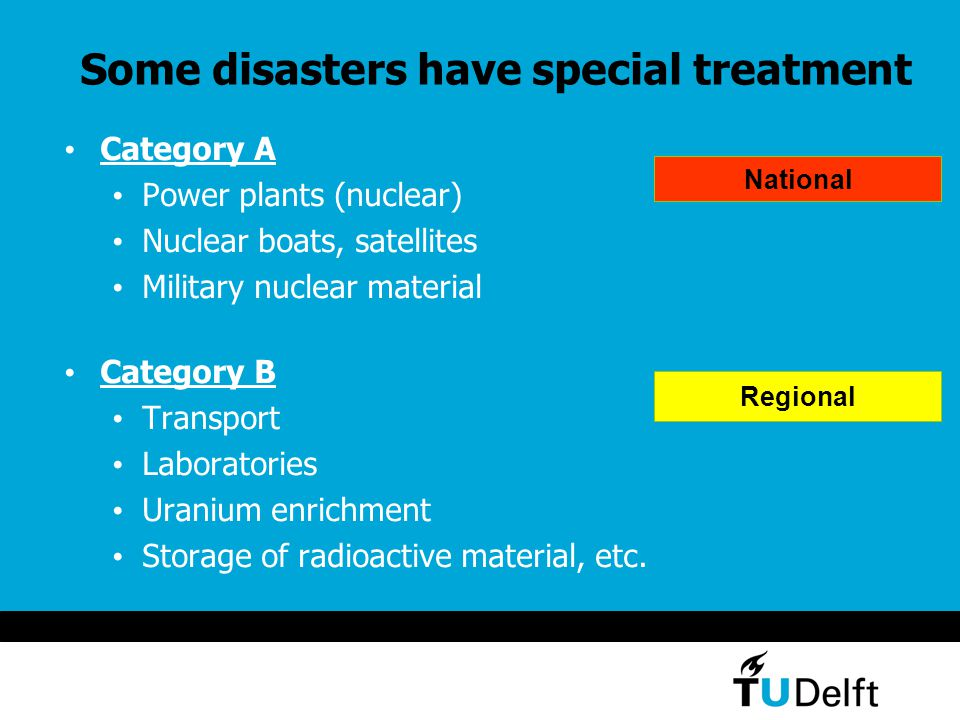 Some disasters have special treatment Category A Power plants (nuclear) Nuclear boats, satellites Military nuclear material Category B Transport Laboratories Uranium enrichment Storage of radioactive material, etc.