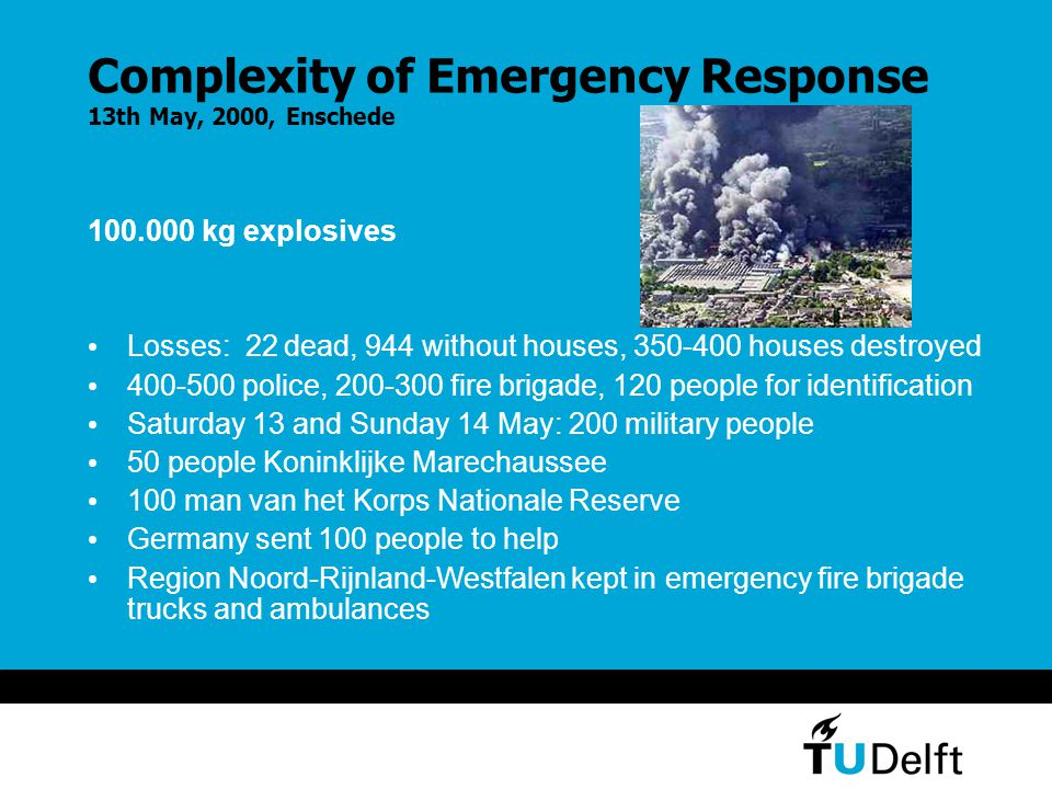 Complexity of Emergency Response 13th May, 2000, Enschede 100.000 kg explosives Losses: 22 dead, 944 without houses, 350-400 houses destroyed 400-500 police, 200-300 fire brigade, 120 people for identification Saturday 13 and Sunday 14 May: 200 military people 50 people Koninklijke Marechaussee 100 man van het Korps Nationale Reserve Germany sent 100 people to help Region Noord-Rijnland-Westfalen kept in emergency fire brigade trucks and ambulances