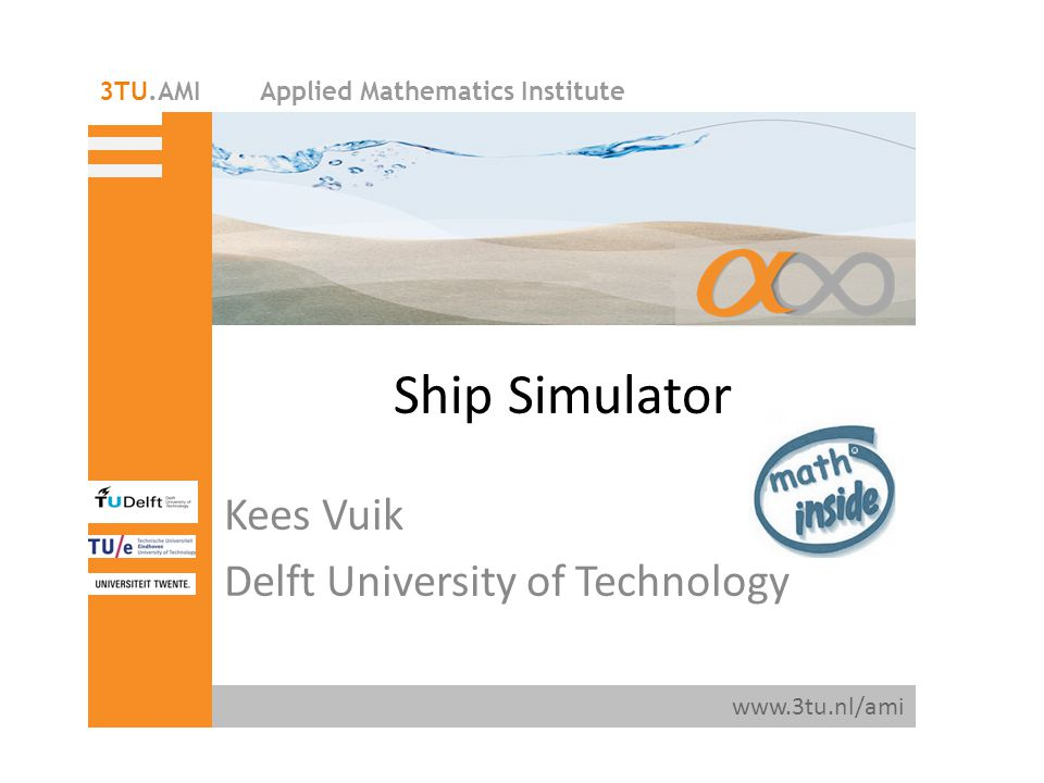 Applied Mathematics Institute www.3tu.nl/ami 3TU.AMI Ship Simulator Kees Vuik Delft University of Technology