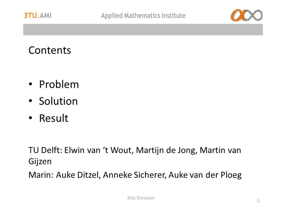 Ship Simulator 2 Contents Problem Solution Result TU Delft: Elwin van 't Wout, Martijn de Jong, Martin van Gijzen Marin: Auke Ditzel, Anneke Sicherer, Auke van der Ploeg