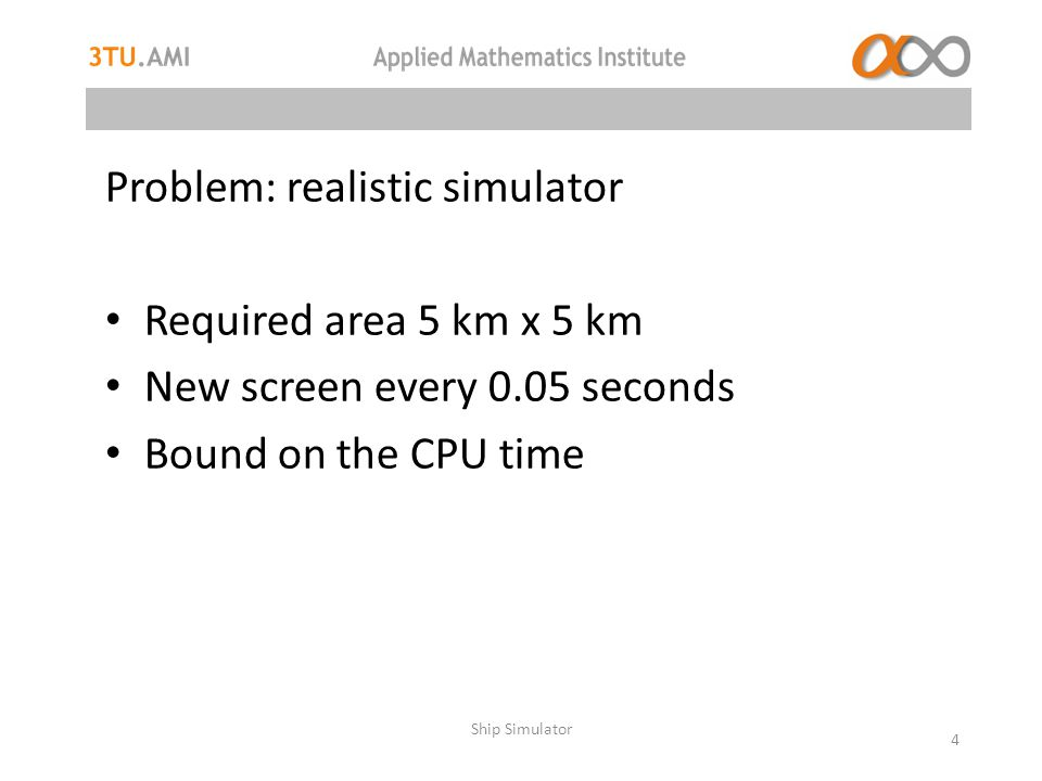 Problem: realistic simulator Required area 5 km x 5 km New screen every 0.05 seconds Bound on the CPU time Ship Simulator 4