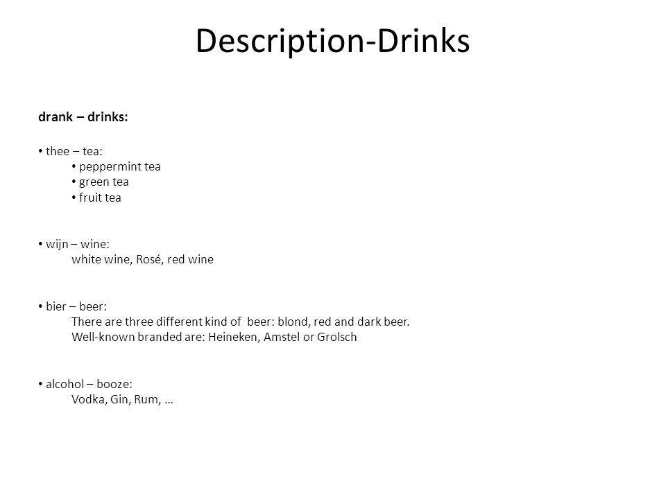 Description-Drinks drank – drinks: thee – tea: peppermint tea green tea fruit tea wijn – wine: white wine, Rosé, red wine bier – beer: There are three different kind of beer: blond, red and dark beer.