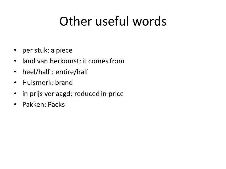 Other useful words per stuk: a piece land van herkomst: it comes from heel/half : entire/half Huismerk: brand in prijs verlaagd: reduced in price Pakken: Packs
