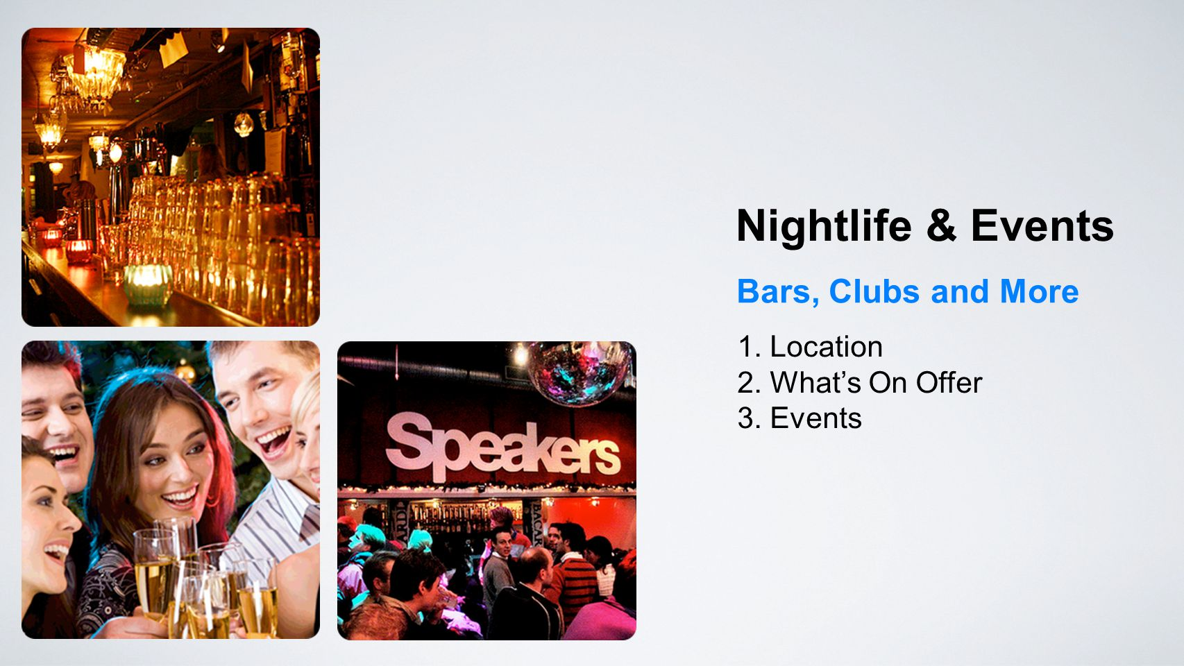 Bars, Clubs and More Nightlife & Events 1. Location 2. What's On Offer 3. Events