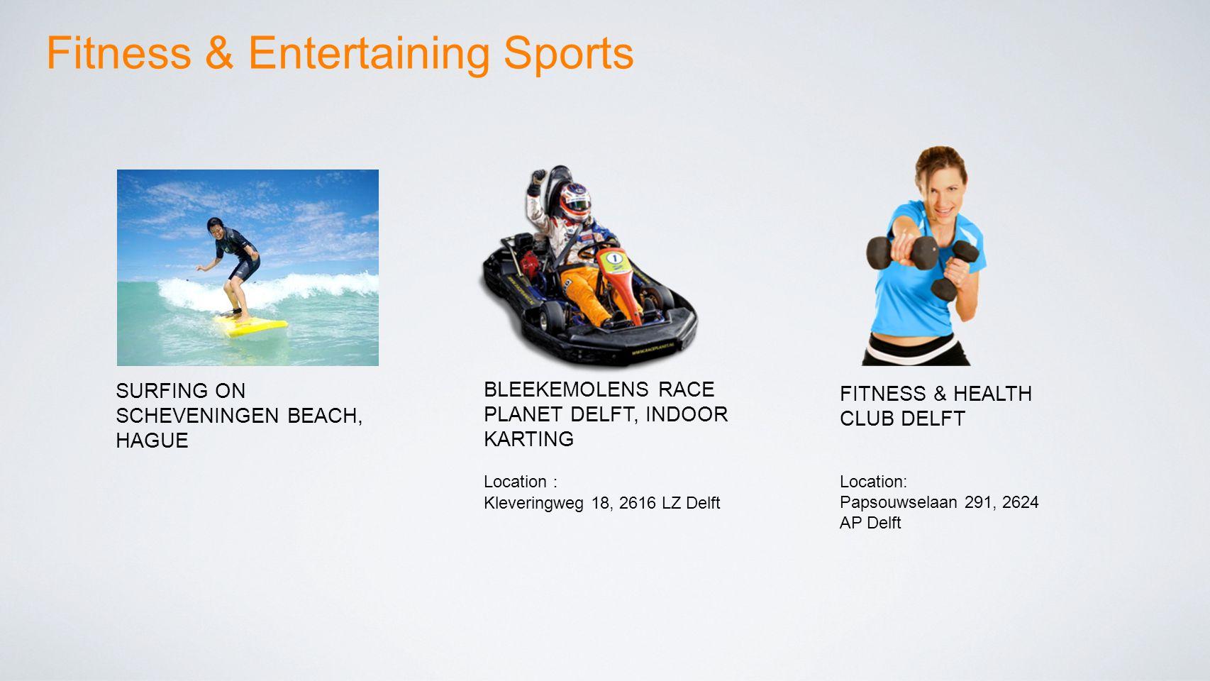 Fitness & Entertaining Sports SURFING ON SCHEVENINGEN BEACH, HAGUE BLEEKEMOLENS RACE PLANET DELFT, INDOOR KARTING Location : Kleveringweg 18, 2616 LZ Delft FITNESS & HEALTH CLUB DELFT Location: Papsouwselaan 291, 2624 AP Delft