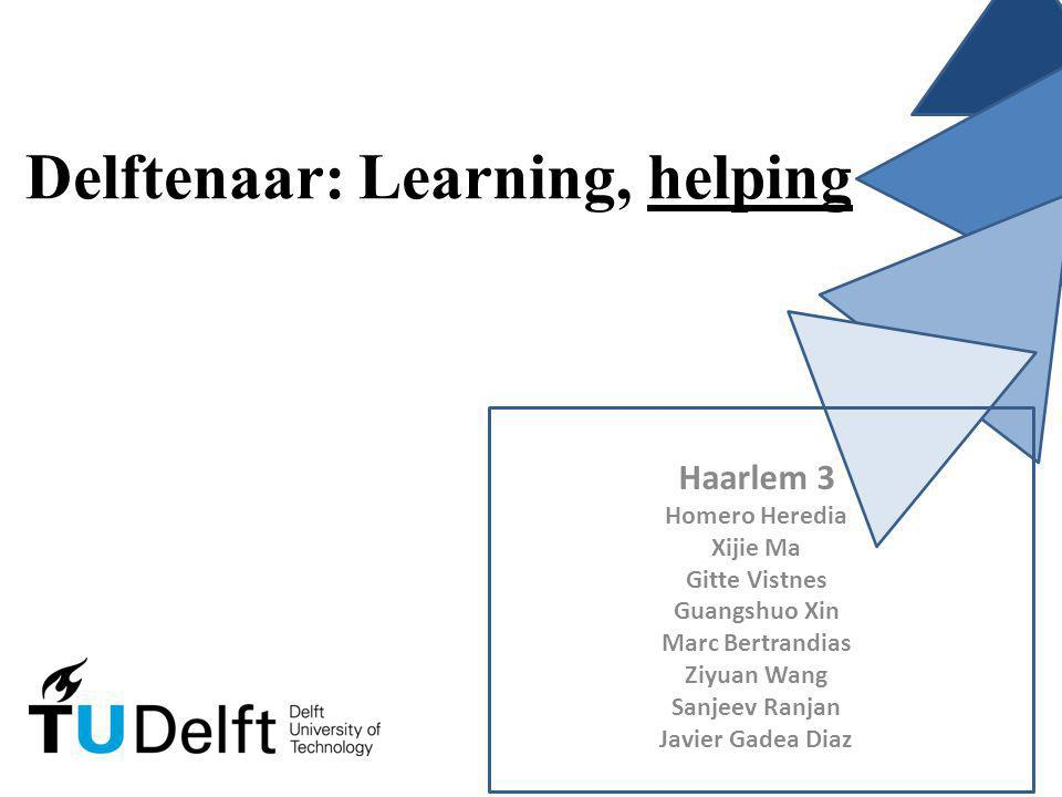 Delftenaar: Learning, helping Haarlem 3 Homero Heredia Xijie Ma Gitte Vistnes Guangshuo Xin Marc Bertrandias Ziyuan Wang Sanjeev Ranjan Javier Gadea Diaz
