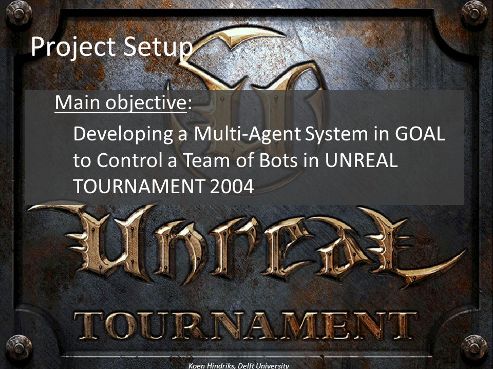Koen Hindriks, Delft University Project Setup Main objective: Developing a Multi-Agent System in GOAL to Control a Team of Bots in UNREAL TOURNAMENT 2