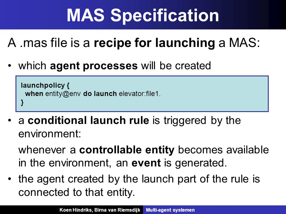 Koen Hindriks, Birna van Riemsdijk Multi-agent systemen Koen Hindriks, Birna van RiemsdijkMulti-agent systemen MAS Specification A.mas file is a recipe for launching a MAS: which agent processes will be created a conditional launch rule is triggered by the environment: whenever a controllable entity becomes available in the environment, an event is generated.