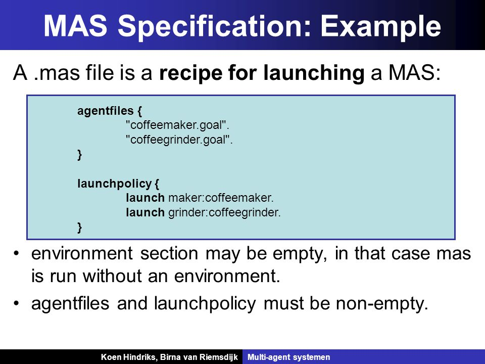 Koen Hindriks, Birna van Riemsdijk Multi-agent systemen Koen Hindriks, Birna van RiemsdijkMulti-agent systemen MAS Specification: Example A.mas file is a recipe for launching a MAS: environment section may be empty, in that case mas is run without an environment.