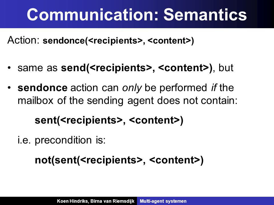 Koen Hindriks, Birna van Riemsdijk Multi-agent systemen Koen Hindriks, Birna van RiemsdijkMulti-agent systemen Communication: Semantics Action: sendonce(, ) same as send(, ), but sendonce action can only be performed if the mailbox of the sending agent does not contain: sent(, ) i.e.