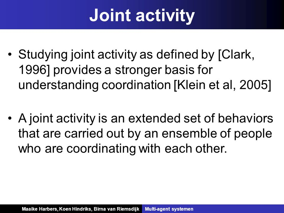 Koen Hindriks, Birna van Riemsdijk Multi-agent systemen Koen Hindriks, Birna van RiemsdijkMulti-agent systemen Joint activity Studying joint activity as defined by [Clark, 1996] provides a stronger basis for understanding coordination [Klein et al, 2005] A joint activity is an extended set of behaviors that are carried out by an ensemble of people who are coordinating with each other.