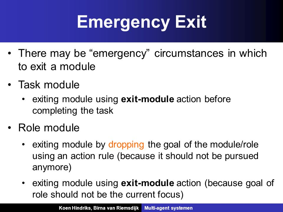 Koen Hindriks, Birna van Riemsdijk Multi-agent systemen Koen Hindriks, Birna van RiemsdijkMulti-agent systemen Emergency Exit There may be emergency circumstances in which to exit a module Task module exiting module using exit-module action before completing the task Role module exiting module by dropping the goal of the module/role using an action rule (because it should not be pursued anymore) exiting module using exit-module action (because goal of role should not be the current focus)