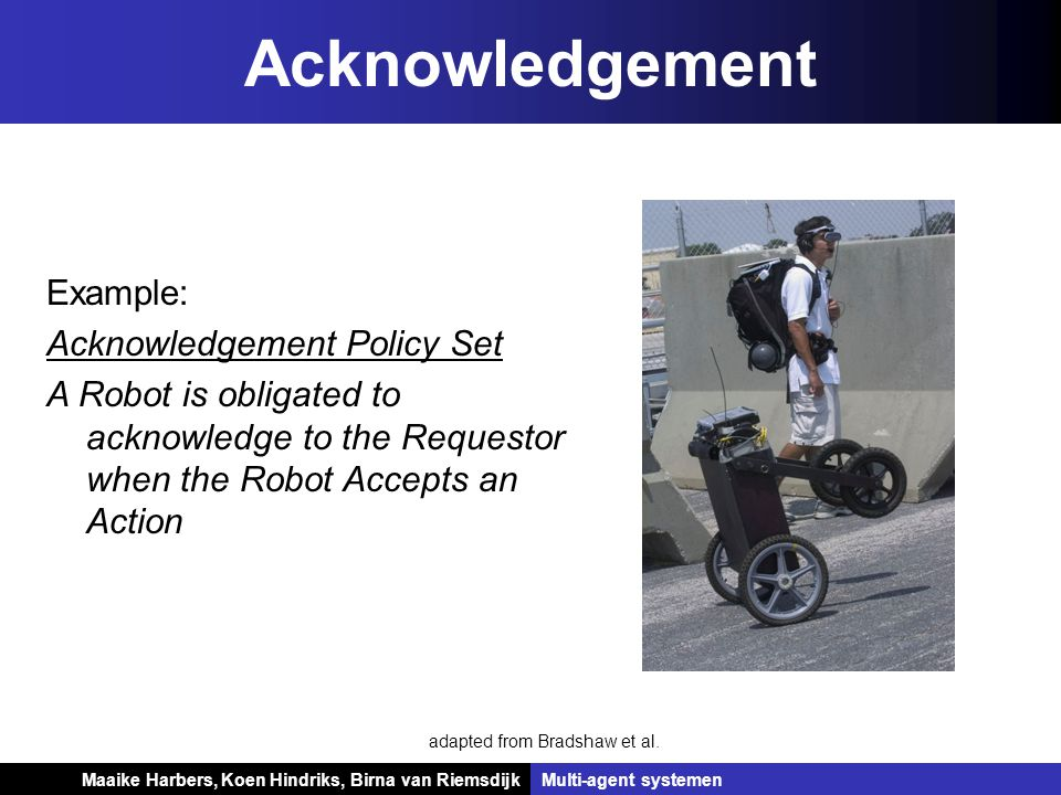 Koen Hindriks, Birna van Riemsdijk Multi-agent systemen Koen Hindriks, Birna van RiemsdijkMulti-agent systemen Example: Acknowledgement Policy Set A Robot is obligated to acknowledge to the Requestor when the Robot Accepts an Action Acknowledgement adapted from Bradshaw et al.