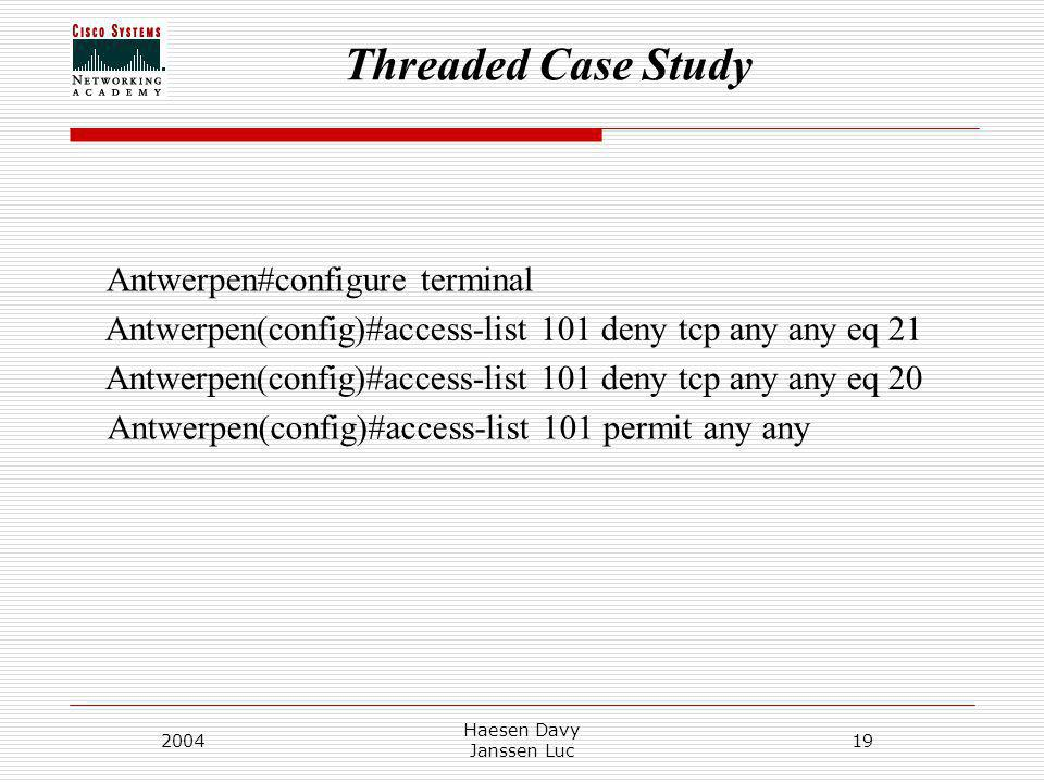 Threaded Case Study 2004 Haesen Davy Janssen Luc 19 Antwerpen(config)#access-list 101 deny tcp any any eq 21 Antwerpen(config)#access-list 101 deny tcp any any eq 20 Antwerpen(config)#access-list 101 permit any any Antwerpen#configure terminal