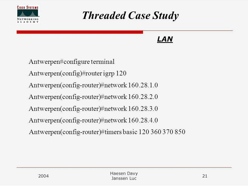 Threaded Case Study 2004 Haesen Davy Janssen Luc 21 LAN Antwerpen#configure terminal Antwerpen(config)#router igrp 120 Antwerpen(config-router)#network Antwerpen(config-router)#network Antwerpen(config-router)#network Antwerpen(config-router)#network Antwerpen(config-router)#timers basic