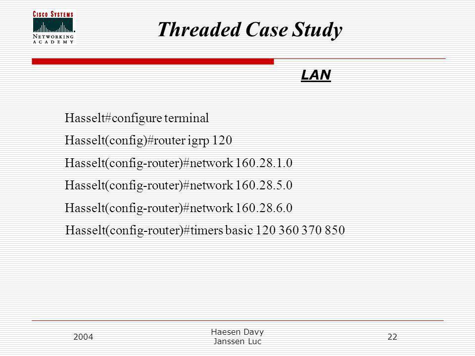 Threaded Case Study 2004 Haesen Davy Janssen Luc 22 LAN Hasselt#configure terminal Hasselt(config)#router igrp 120 Hasselt(config-router)#network 160.28.1.0 Hasselt(config-router)#network 160.28.5.0 Hasselt(config-router)#network 160.28.6.0 Hasselt(config-router)#timers basic 120 360 370 850