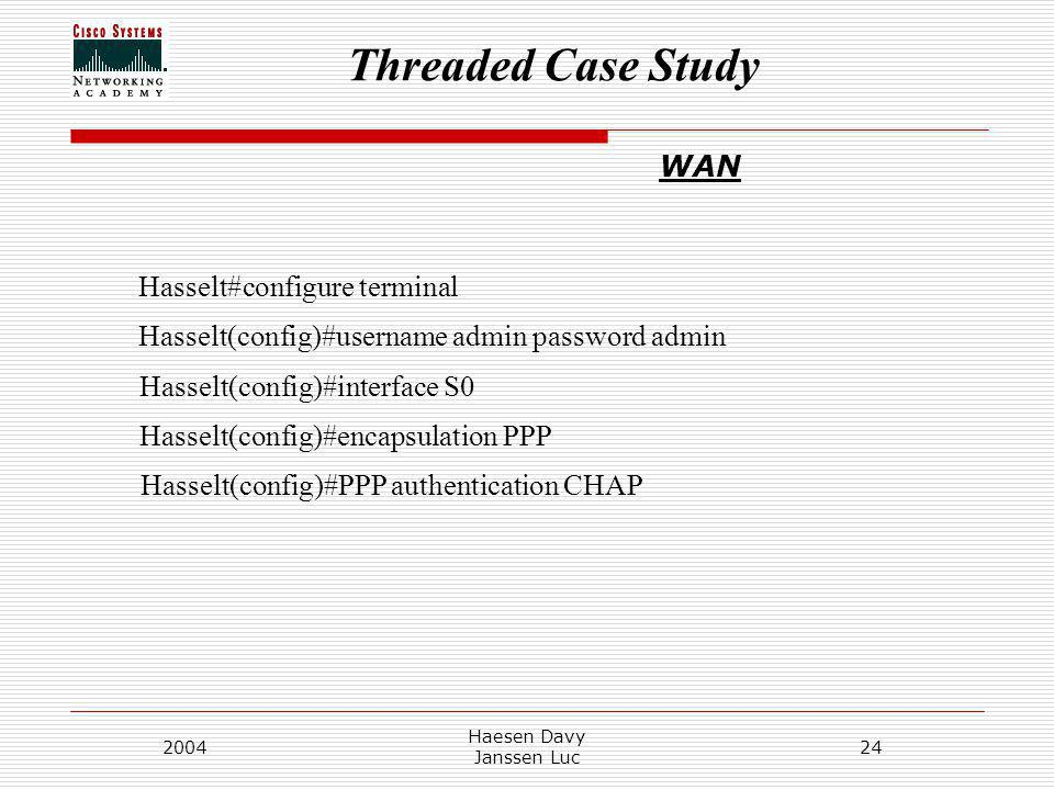 Threaded Case Study 2004 Haesen Davy Janssen Luc 24 WAN Hasselt#configure terminal Hasselt(config)#username admin password admin Hasselt(config)#inter