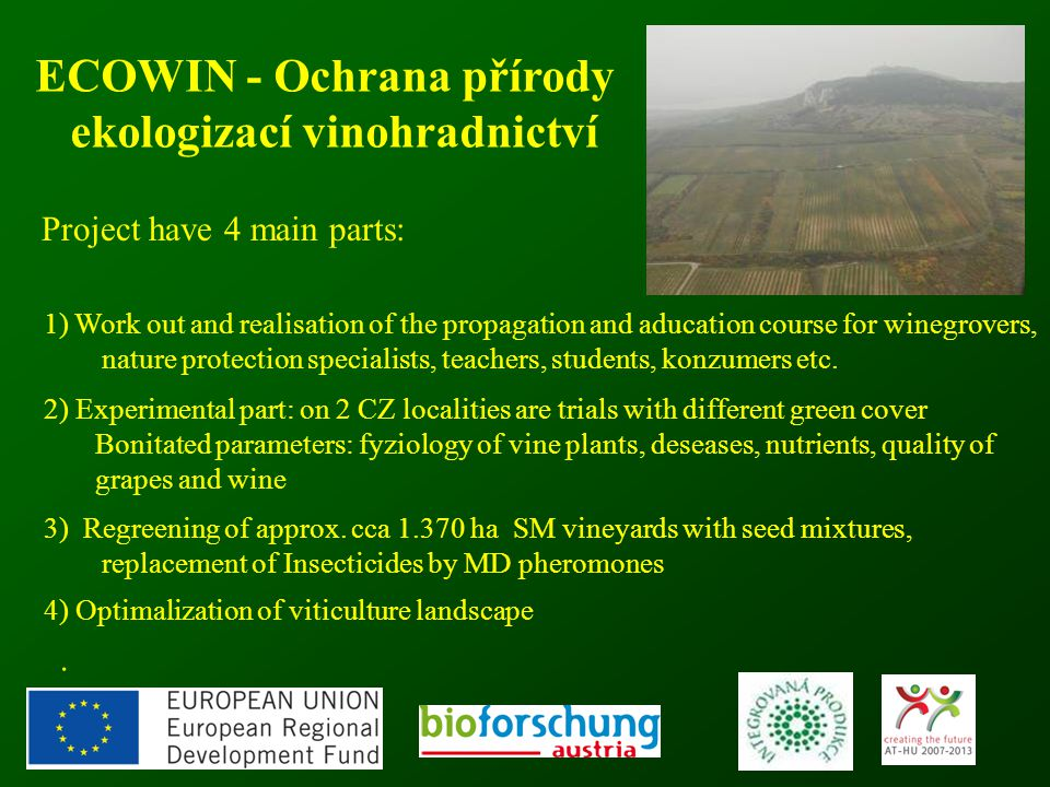 50 ECOWIN - Ochrana přírody ekologizací vinohradnictví Project have 4 main parts: 1) Work out and realisation of the propagation and aducation course for winegrovers, nature protection specialists, teachers, students, konzumers etc.
