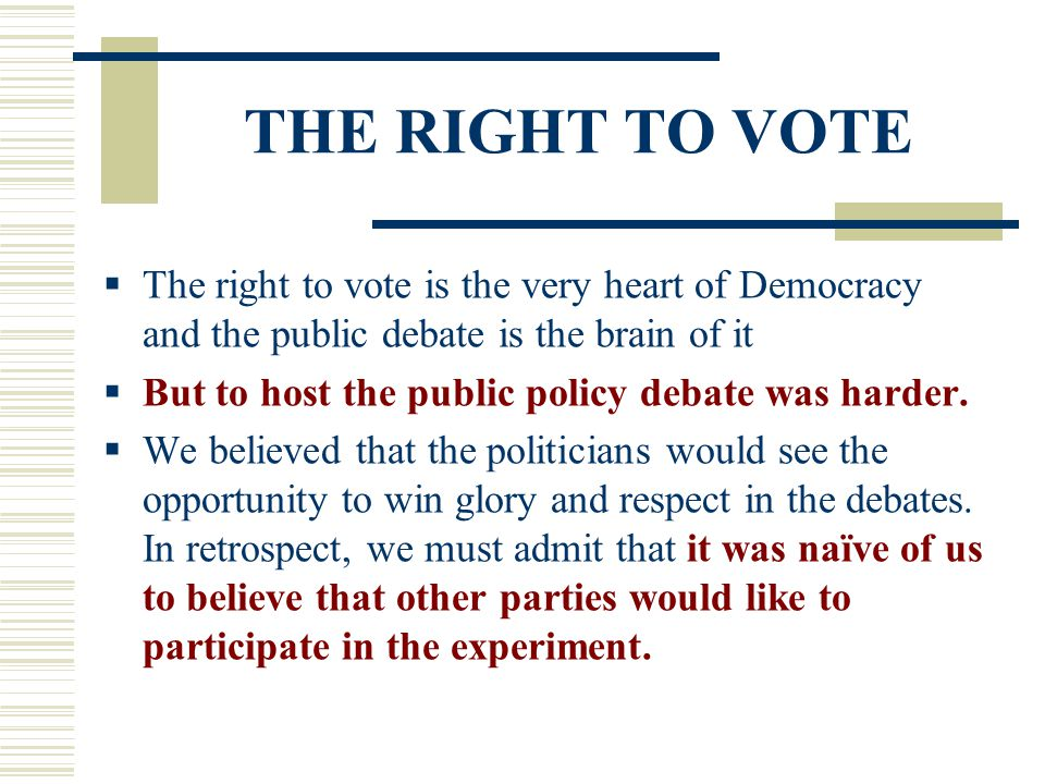 THE RIGHT TO VOTE  The right to vote is the very heart of Democracy and the public debate is the brain of it  But to host the public policy debate w