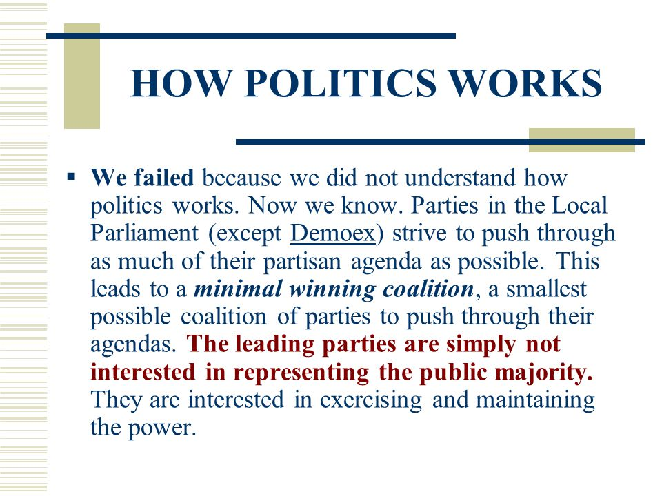 HOW POLITICS WORKS  We failed because we did not understand how politics works. Now we know. Parties in the Local Parliament (except Demoex) strive t