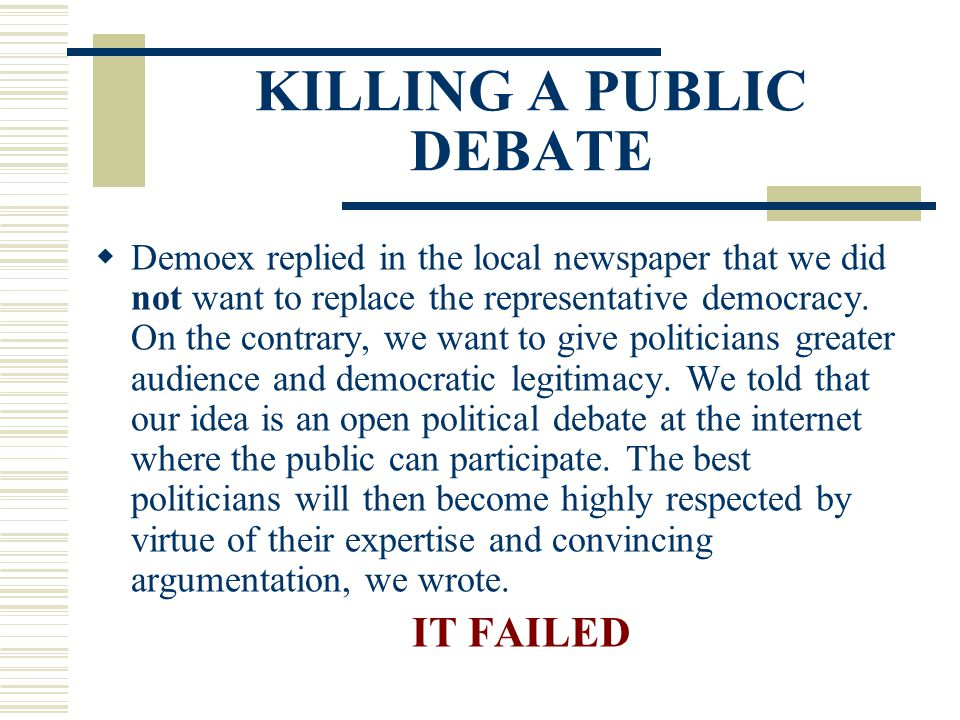 KILLING A PUBLIC DEBATE  Demoex replied in the local newspaper that we did not want to replace the representative democracy. On the contrary, we want