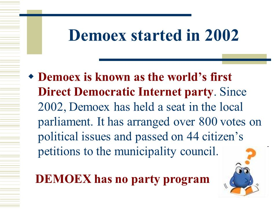 Demoex started in 2002  Demoex is known as the world's first Direct Democratic Internet party. Since 2002, Demoex has held a seat in the local parlia