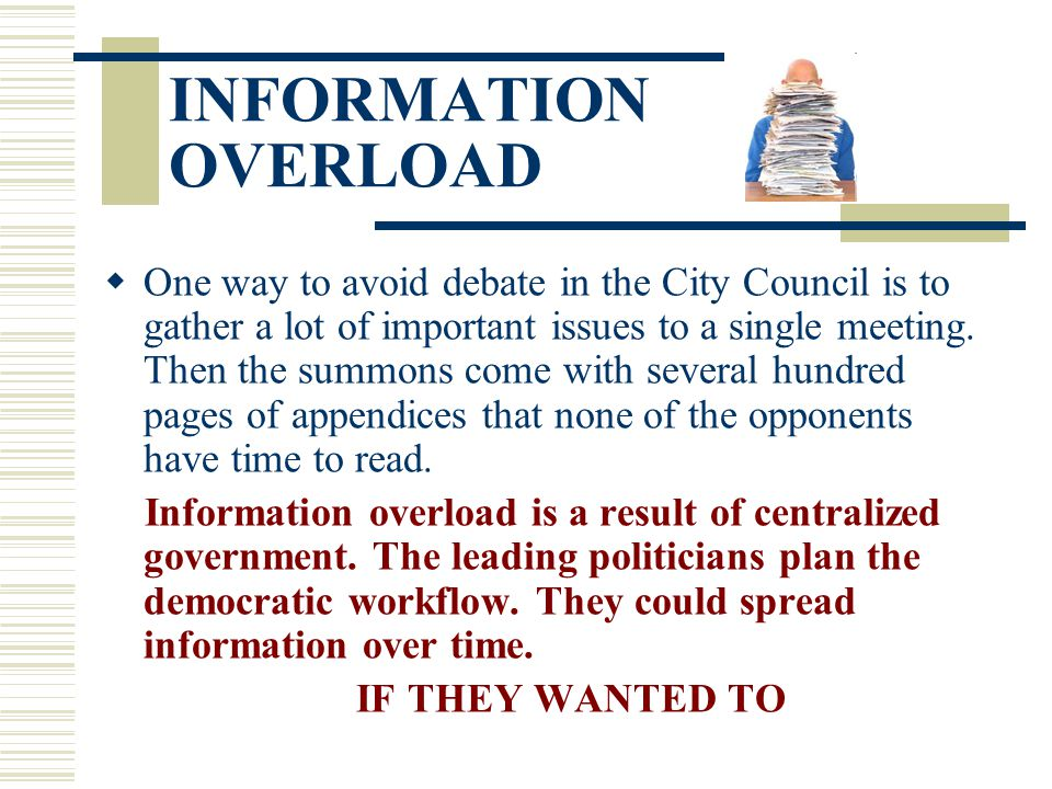 INFORMATION OVERLOAD  One way to avoid debate in the City Council is to gather a lot of important issues to a single meeting. Then the summons come w