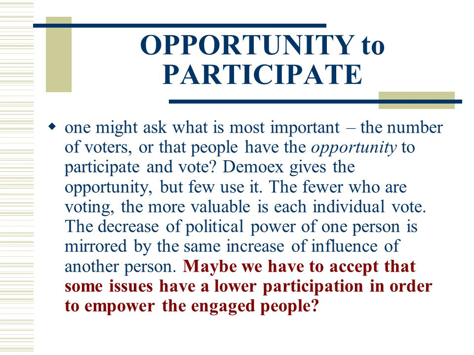 OPPORTUNITY to PARTICIPATE  one might ask what is most important – the number of voters, or that people have the opportunity to participate and vote?