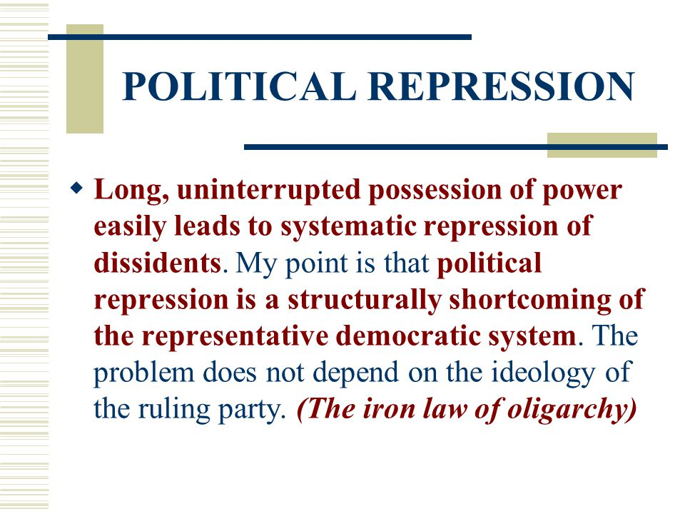 POLITICAL REPRESSION  Long, uninterrupted possession of power easily leads to systematic repression of dissidents. My point is that political repress