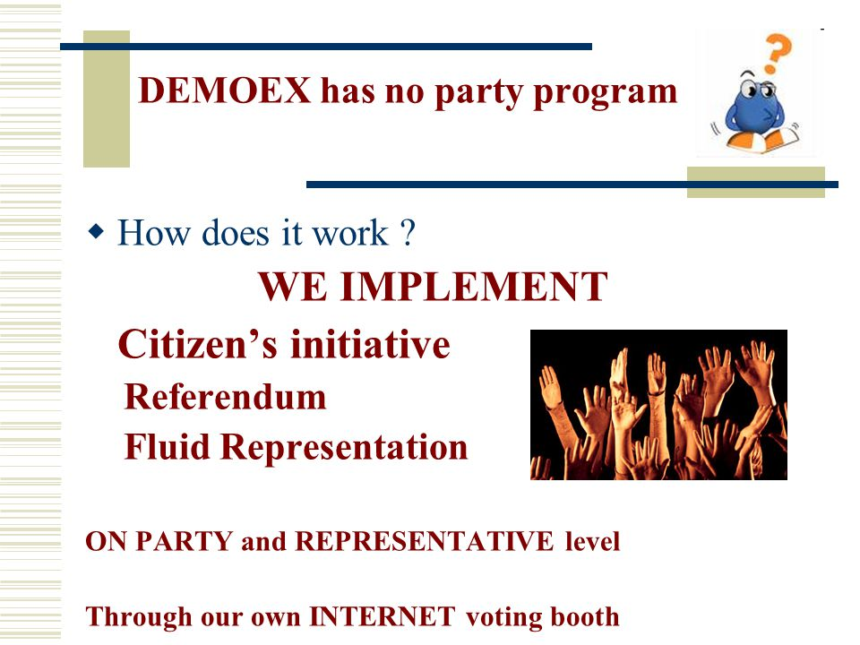  How does it work ? WE IMPLEMENT Citizen's initiative Referendum Fluid Representation ON PARTY and REPRESENTATIVE level Through our own INTERNET voti