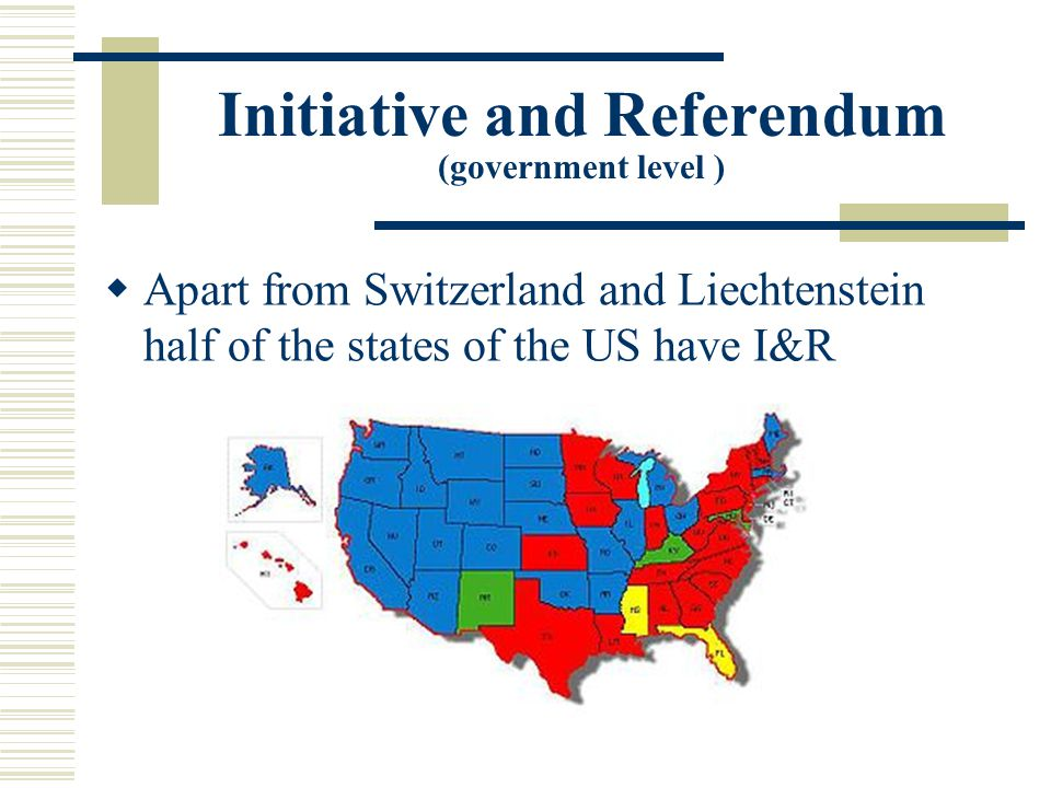 Initiative and Referendum (government level )  Apart from Switzerland and Liechtenstein half of the states of the US have I&R