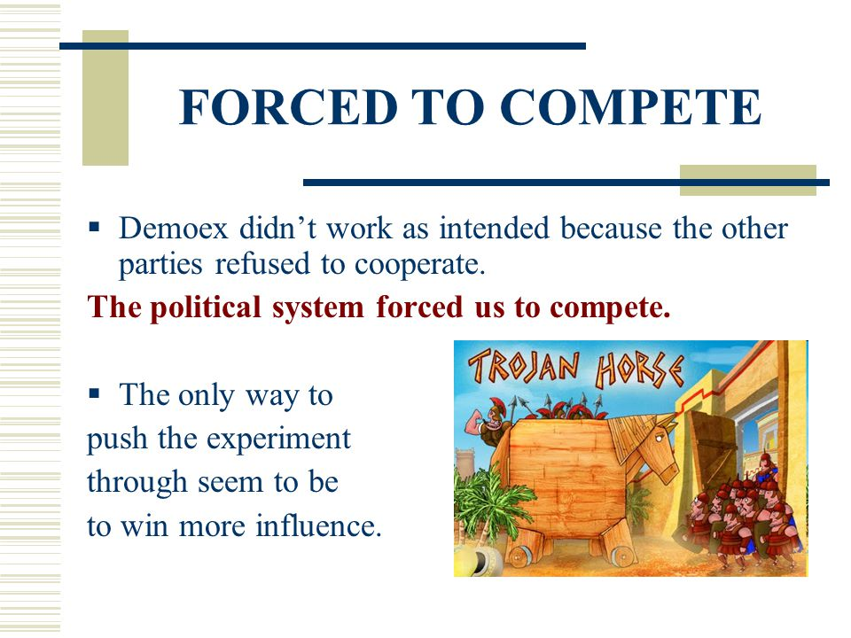 FORCED TO COMPETE  Demoex didn't work as intended because the other parties refused to cooperate. The political system forced us to compete.  The on