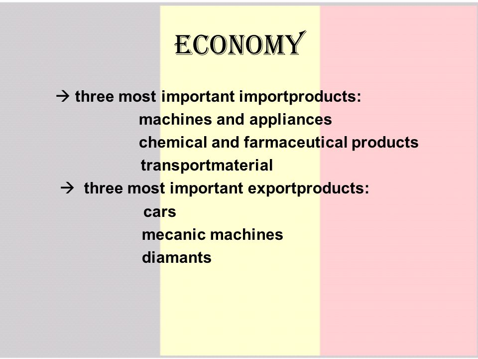  three most important importproducts: machines and appliances chemical and farmaceutical products transportmaterial  three most important exportproducts: cars mecanic machines diamants