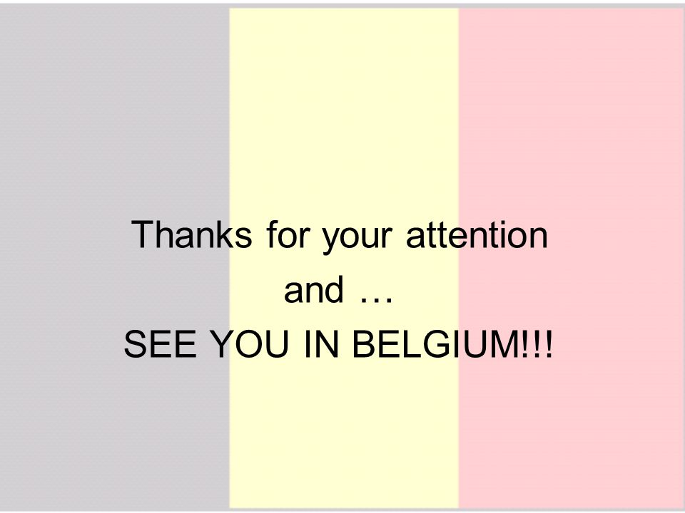 Thanks for your attention and … SEE YOU IN BELGIUM!!!