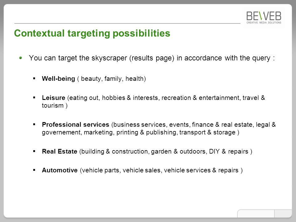 Contextual targeting possibilities You can target the skyscraper (results page) in accordance with the query :  Well-being ( beauty, family, health)  Leisure (eating out, hobbies & interests, recreation & entertainment, travel & tourism )  Professional services (business services, events, finance & real estate, legal & governement, marketing, printing & publishing, transport & storage )  Real Estate (building & construction, garden & outdoors, DIY & repairs )  Automotive (vehicle parts, vehicle sales, vehicle services & repairs )