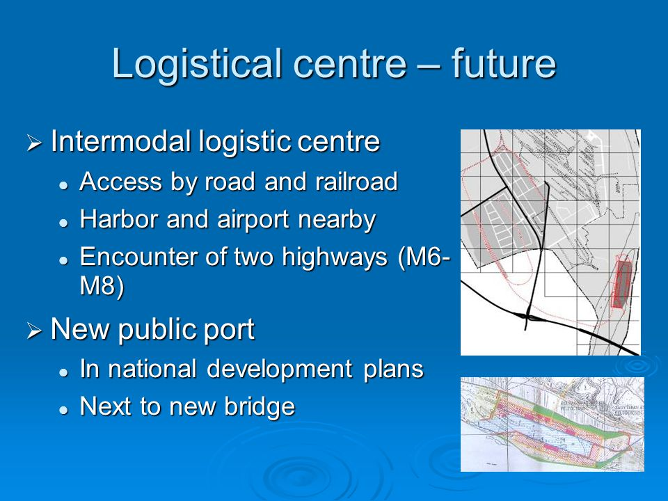  Intermodal logistic centre Access by road and railroad Access by road and railroad Harbor and airport nearby Harbor and airport nearby Encounter of two highways (M6- M8)‏ Encounter of two highways (M6- M8)‏  New public port In national development plans In national development plans Next to new bridge Next to new bridge