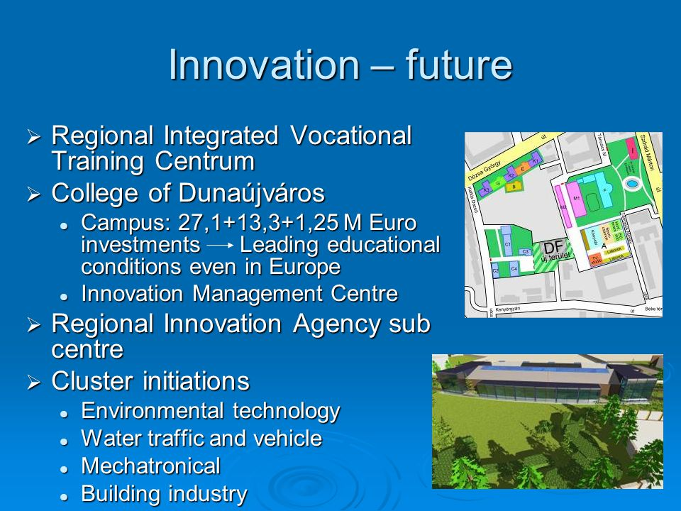 Innovation – future  Regional Integrated Vocational Training Centrum  College of Dunaújváros Campus: 27,1+13,3+1,25 M Euro investments Leading educational conditions even in Europe Campus: 27,1+13,3+1,25 M Euro investments Leading educational conditions even in Europe Innovation Management Centre Innovation Management Centre  Regional Innovation Agency sub centre  Cluster initiations Environmental technology Environmental technology Water traffic and vehicle Water traffic and vehicle Mechatronical Mechatronical Building industry Building industry