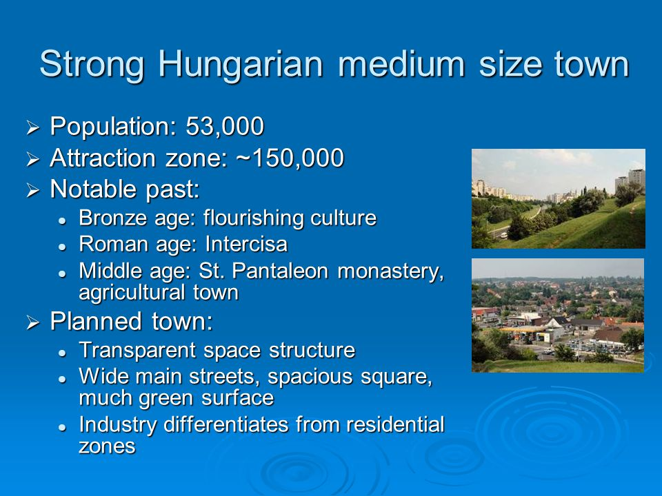 Strong Hungarian medium size town  Population: 53,000  Attraction zone: ~150,000  Notable past: Bronze age: flourishing culture Bronze age: flourishing culture Roman age: Intercisa Roman age: Intercisa Middle age: St.