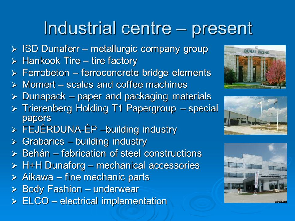 Industrial centre – present  ISD Dunaferr – metallurgic company group  Hankook Tire – tire factory  Ferrobeton – ferroconcrete bridge elements  Mo