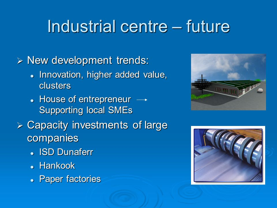 Industrial centre – future  New development trends: Innovation, higher added value, clusters Innovation, higher added value, clusters House of entrepreneur Supporting local SMEs House of entrepreneur Supporting local SMEs  Capacity investments of large companies ISD Dunaferr ISD Dunaferr Hankook Hankook Paper factories Paper factories