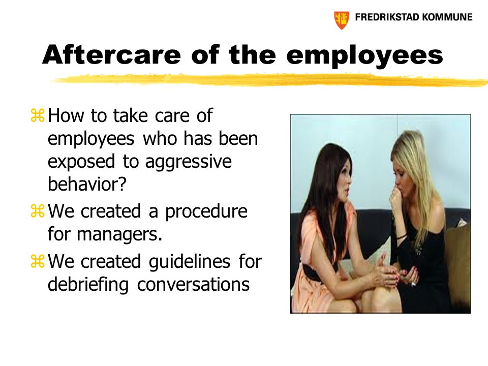 Aftercare of the employees zHow to take care of employees who has been exposed to aggressive behavior? zWe created a procedure for managers. zWe creat