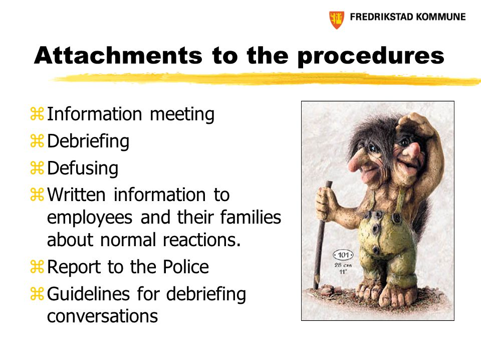 Attachments to the procedures zInformation meeting zDebriefing zDefusing zWritten information to employees and their families about normal reactions.