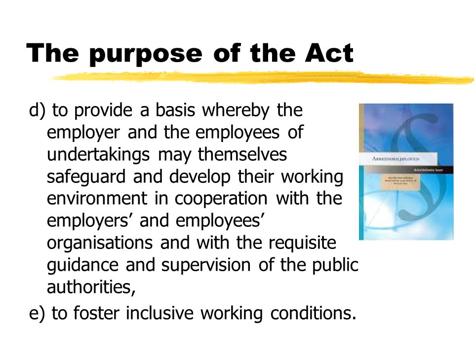 The purpose of the Act d) to provide a basis whereby the employer and the employees of undertakings may themselves safeguard and develop their working