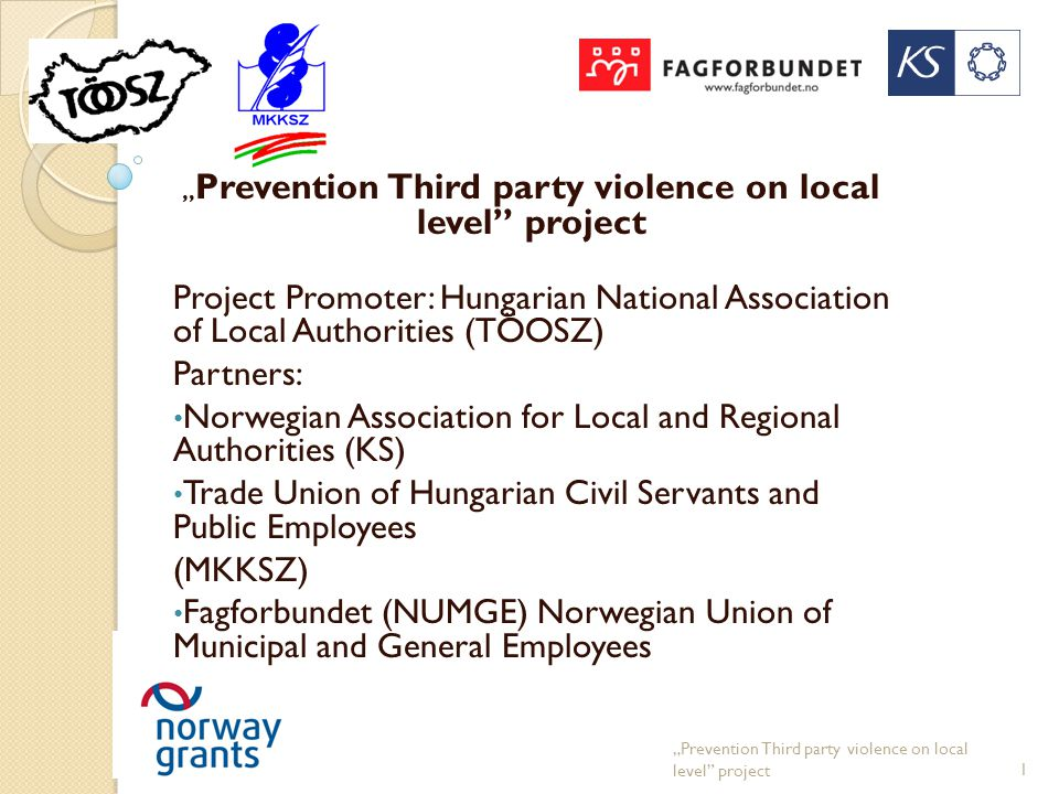 """ Prevention Third party violence on local level project Project Promoter: Hungarian National Association of Local Authorities (TÖOSZ) Partners: Norwegian Association for Local and Regional Authorities (KS) Trade Union of Hungarian Civil Servants and Public Employees (MKKSZ) Fagforbundet (NUMGE) Norwegian Union of Municipal and General Employees ""Prevention Third party violence on local level project1"