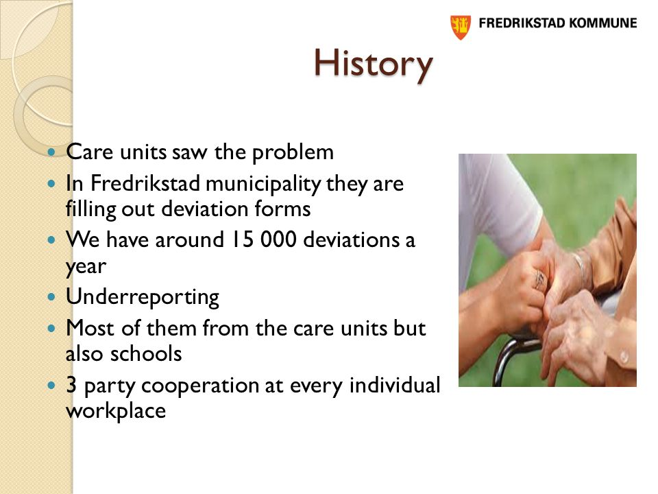 History Care units saw the problem In Fredrikstad municipality they are filling out deviation forms We have around deviations a year Underreporting Most of them from the care units but also schools 3 party cooperation at every individual workplace