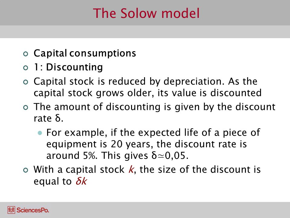 The Solow model Capital consumptions 1: Discounting Capital stock is reduced by depreciation. As the capital stock grows older, its value is discounte
