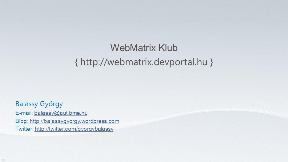 WebMatrix Klub { http://webmatrix.devportal.hu } 27 Balássy György E-mail: balassy@aut.bme.hubalassy@aut.bme.hu Blog: http://balassygyorgy.wordpress.comhttp://balassygyorgy.wordpress.com Twitter: http://twitter.com/gyorgybalassyhttp://twitter.com/gyorgybalassy